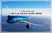 5 tiêu chí để lựa chọn đại lý vé máy bay uy tín 5 tiêu chí để lựa chọn đại lý vé máy bay uy tín